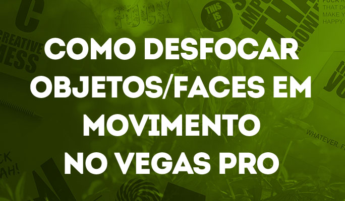 Como Desfocar Objetos/Faces em Movimento no Vegas Pro