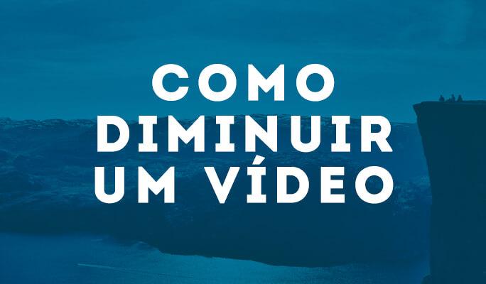 Como diminuir tamanho do vídeo