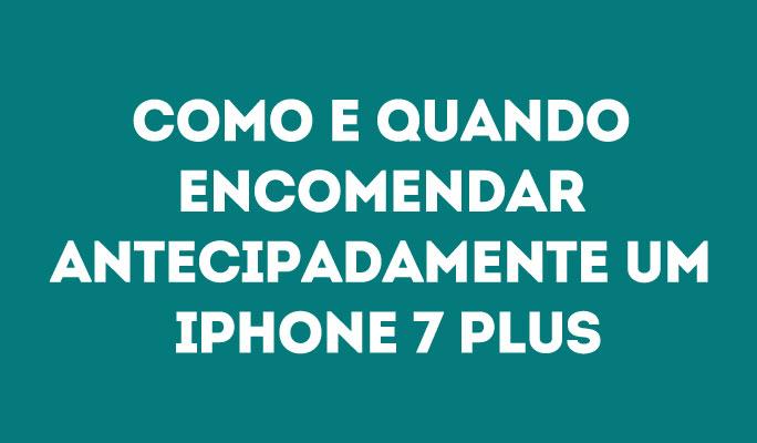 Como e Quando Encomendar Antecipadamente um iPhone 7 Plus