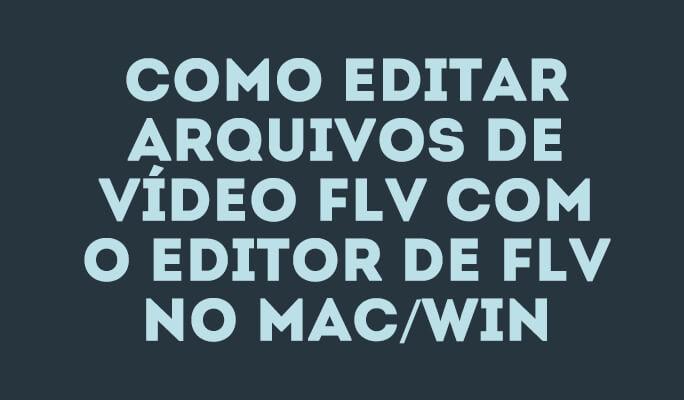 Como Editar Vídeo FLV com o Editor de FLV no Mac ou Winows