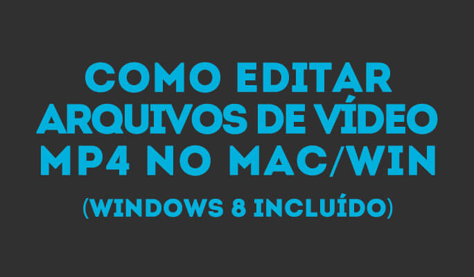 Como Editar Arquivos de Vídeo MP4 no Mac/Win (Windows 8 incluído)