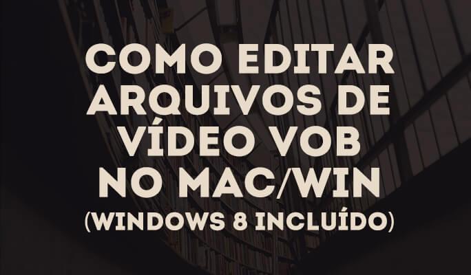 Como editar arquivos de vídeo VOB no Mac/Win (Windows 8 incluído)