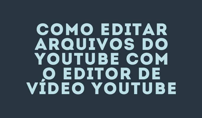 Como Editar Arquivos do YouTube com o Editor de Vídeo YouTube