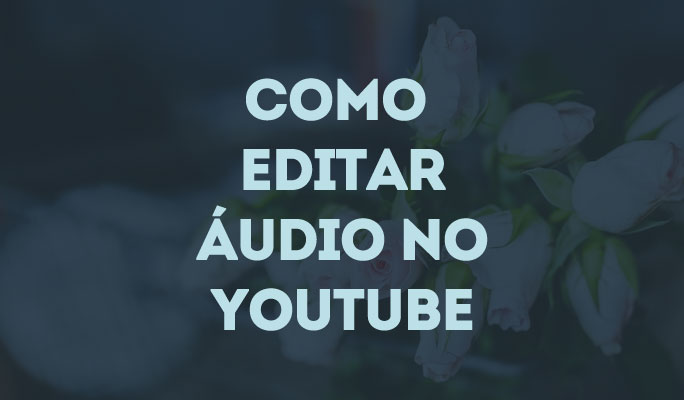 Como Editar Áudio no YouTube