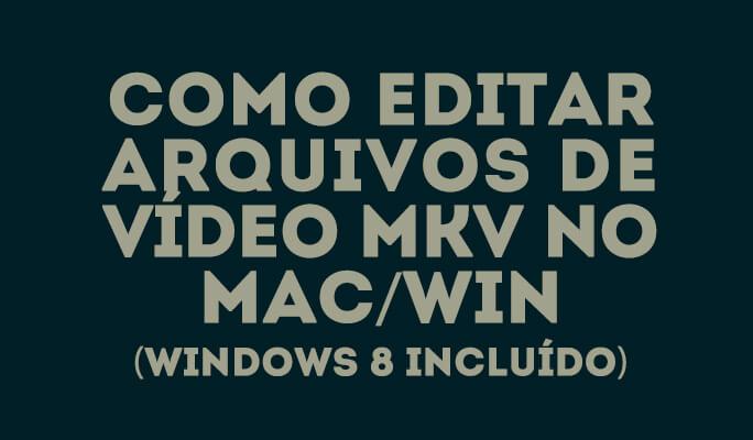 Como editar arquivos de vídeo MKV no Mac/Win (Windows 8 incluído)