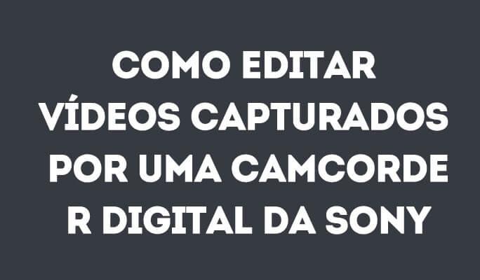 Como editar Vídeos Capturados por uma Camcorder Digital da Sony