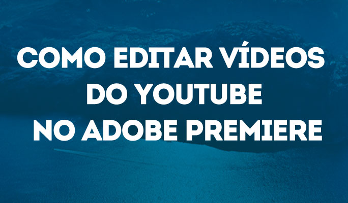 Como Editar Vídeos do YouTube no Adobe Premiere