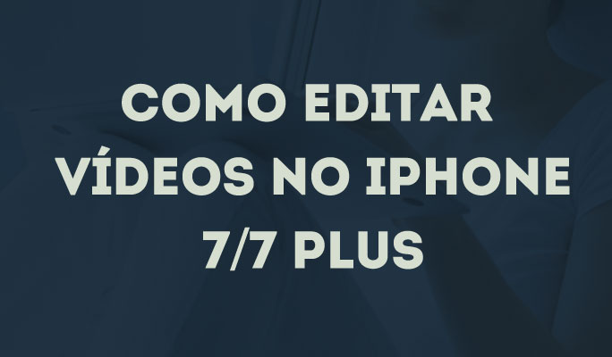 Como Editar Vídeos no iPhone 7/7 Plus