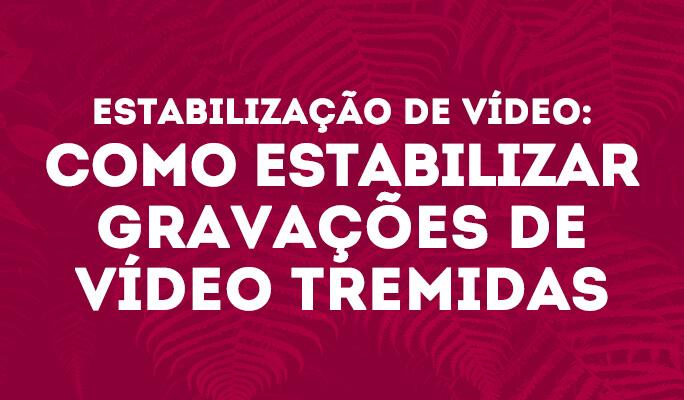 Estabilização de Vídeo: Como Estabilizar Gravações de Vídeo Tremidas
