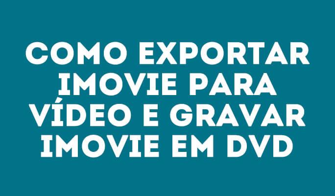 Como exportar iMovie para vídeo e gravar iMovie em DVD