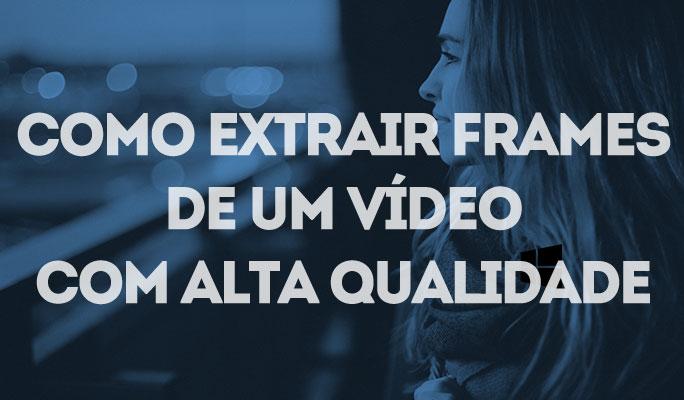 Como Extrair Frames de um Vídeo com Alta Qualidade