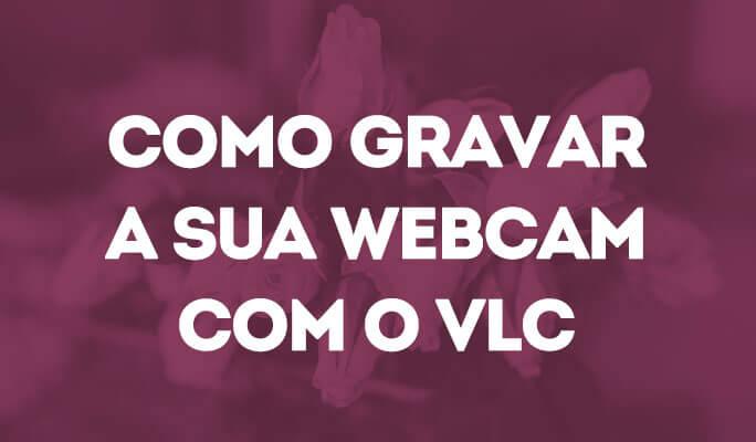 Como Gravar a Sua Webcam com o VLC