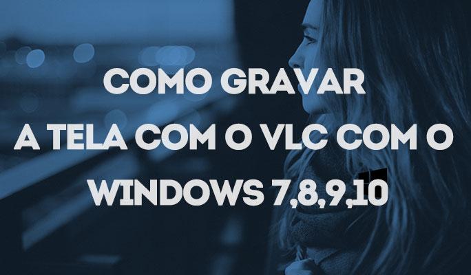 Como Gravar a Tela com o VLC com o Windows 7,8,9,10