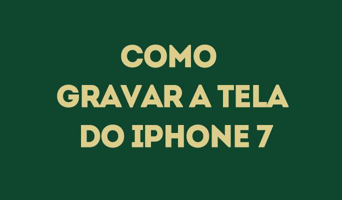 Como Gravar a Tela do iPhone 7