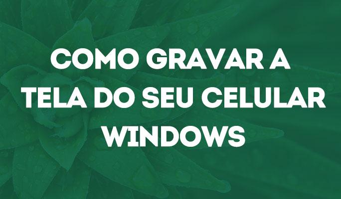Como Gravar a Tela do Seu Celular Windows