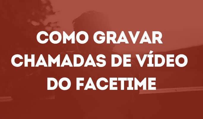 Como Gravar Chamadas de Vídeo do FaceTime