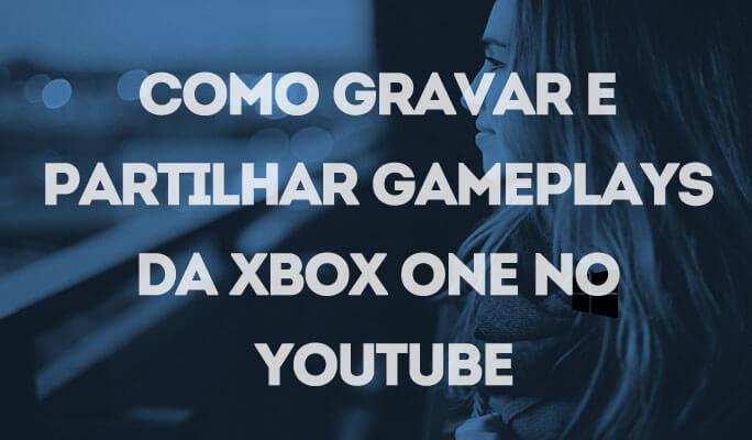 Como Gravar e Compartilhar Gameplays da Xbox One no Youtube