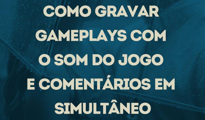 Como Gravar Gameplays com o Som do Jogo e Comentários em Simultâneo