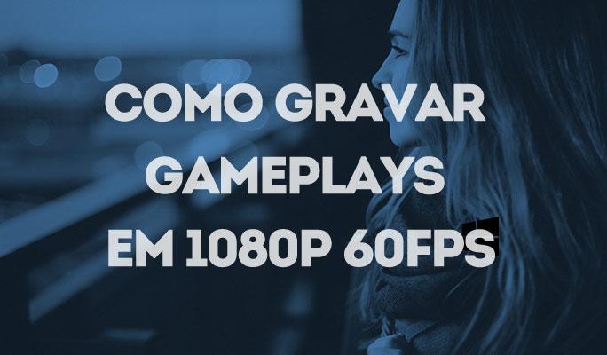 Como Gravar Gameplays em 1080p 60fps
