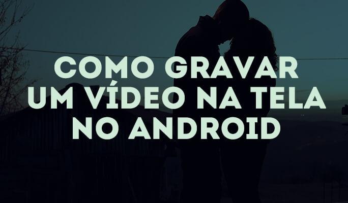 Como gravar um vídeo na tela no Android?