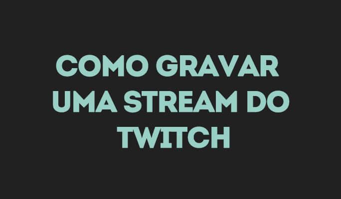 Como Gravar uma Stream do Twitch