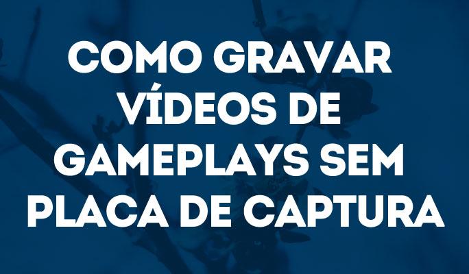 Como Gravar Vídeos de Gameplays Sem Placa de Captura