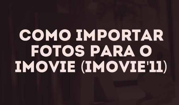 Como importar fotos para o iMovie (iMovie'11)