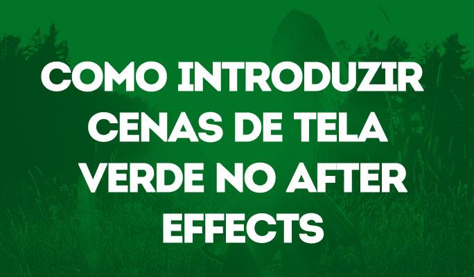 Como Introduzir Cenas de Tela Verde no After Effects