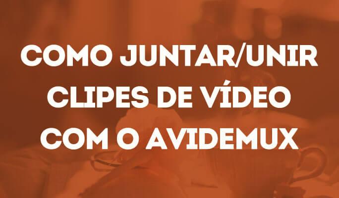 Como Juntar/Unir Clipes de Vídeo com o Avidemux
