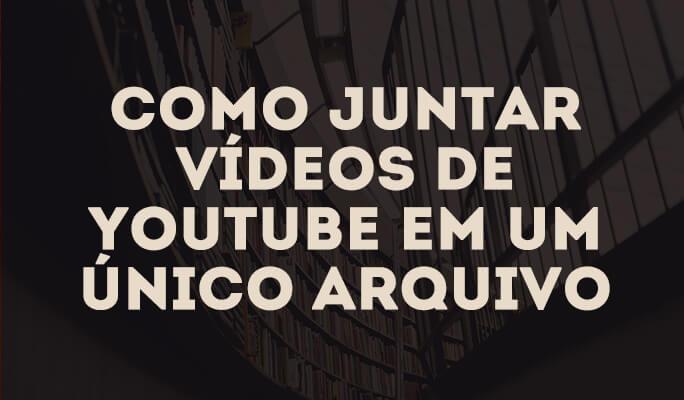 Como juntar vídeos de YouTube em um único arquivo