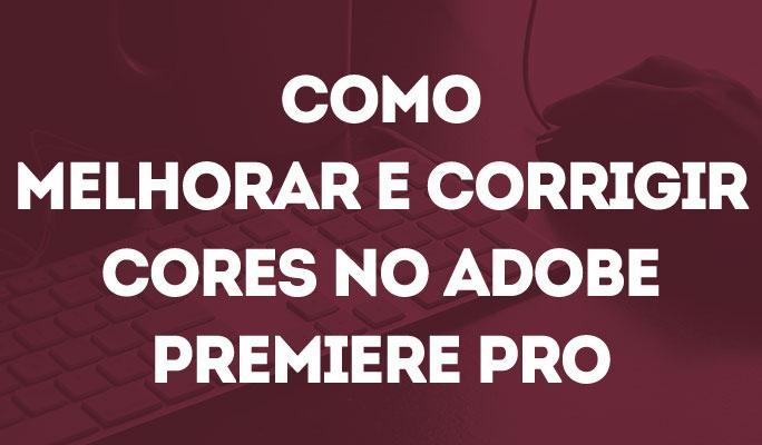 Como Melhorar e Corrigir Cores no Adobe Premiere Pro