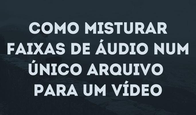 Como Misturar Faixas de Áudio de Vídeo