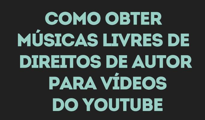 Como Obter Músicas Livres de Direitos de Autor para Vídeos do YouTube
