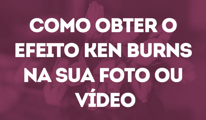 Como Obter o Efeito Ken Burns na Sua Foto ou Vídeo