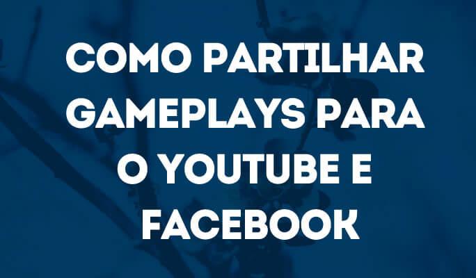 Como Partilhar Gameplays para o YouTube e Facebook