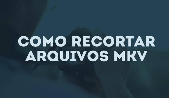 Como recortar arquivos MKV