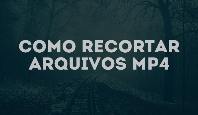 Como recortar arquivos MP4