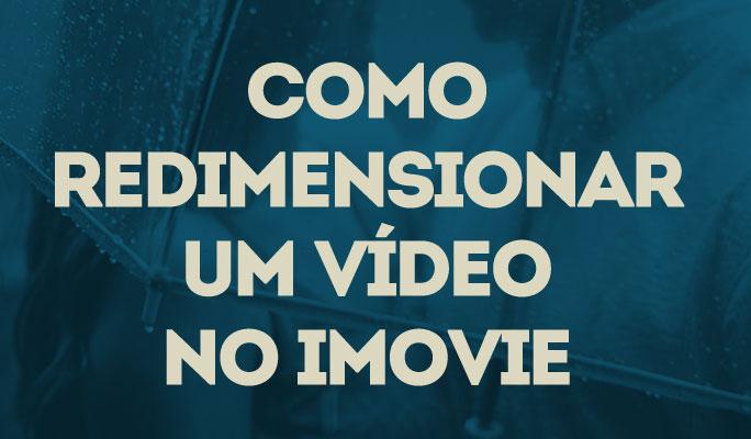 Como Redimensionar um Vídeo no iMovie