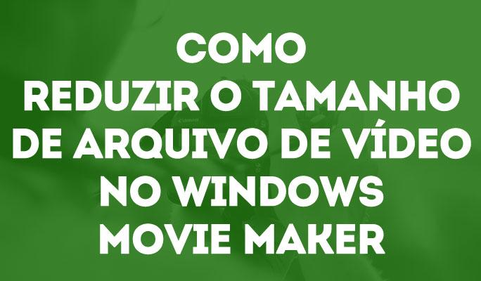 Como Reduzir o Tamanho de Arquivo de Vídeo no Windows Movie Maker