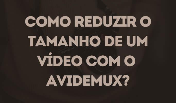 Como Reduzir o Tamanho de um Vídeo com o Avidemux?