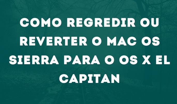 Como Regredir ou Reverter o Mac OS Sierra para o Os X El Capitan