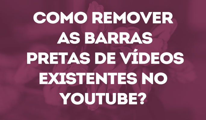 Como Remover as Barras Pretas de Vídeos Existentes no YouTube?