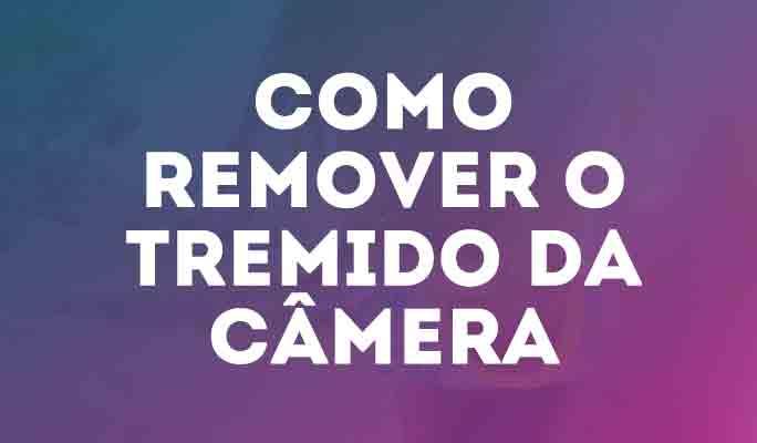 Como Remover o Tremido da Câmera