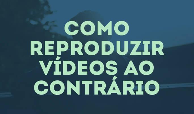 Como reproduzir vídeos ao contrário?