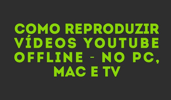 Como reproduzir vídeos YouTube Offline - no PC, Mac e TV