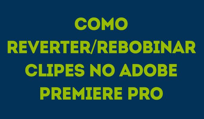 Como Reverter/Rebobinar Clipes no Adobe Premiere Pro