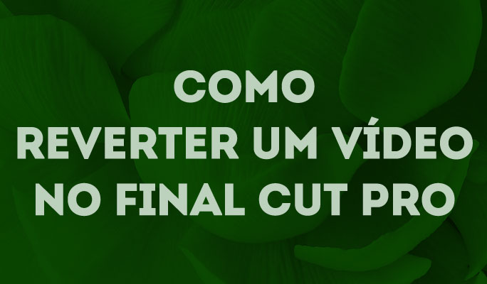 Como Reverter um Vídeo no Final Cut Pro