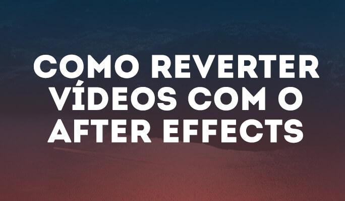 Como Reverter Vídeos com o After Effects