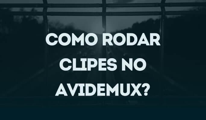Como Rodar Clipes no Avidemux?