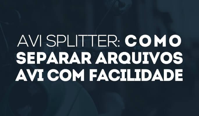 AVI Splitter: Como separar arquivos AVI com facilidade